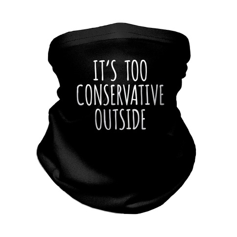 It's Too Conservative Outside Neck Gaiter