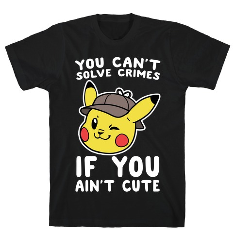You Can't Solve Crimes if You Ain't Cute - Pikachu T-Shirt
