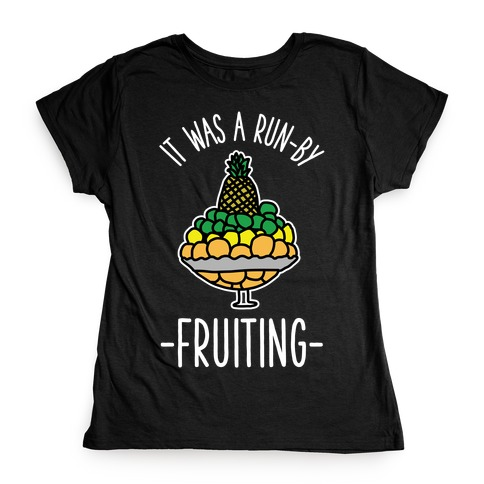 It Was A Run-By Fruiting Womens T-Shirt