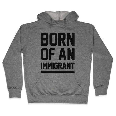 Born Of An Immigrant Hooded Sweatshirt