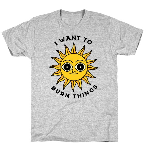 I Want to Burn Things (Scary Sun) T-Shirt