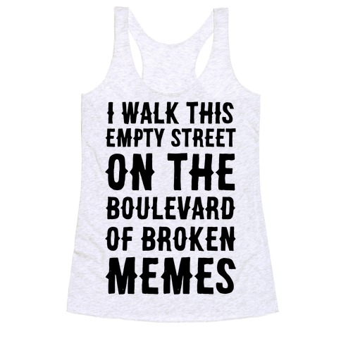 I Walk This Empty Street On the Boulevard of Broken Memes Racerback Tank Top