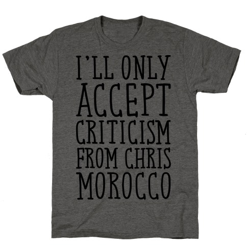 I'll Only Accept Criticism From Chris Morocco Parody T-Shirt