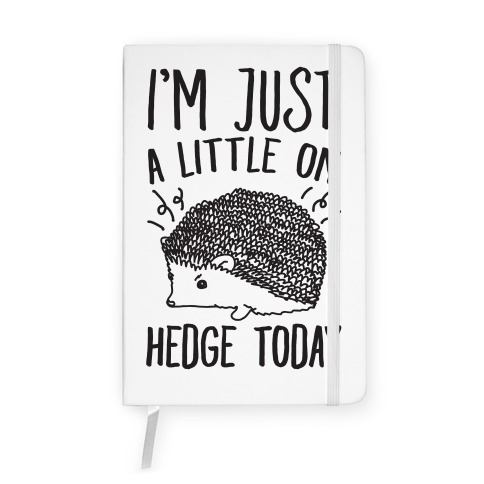 I'm Just A Little On Hedge Today Notebook