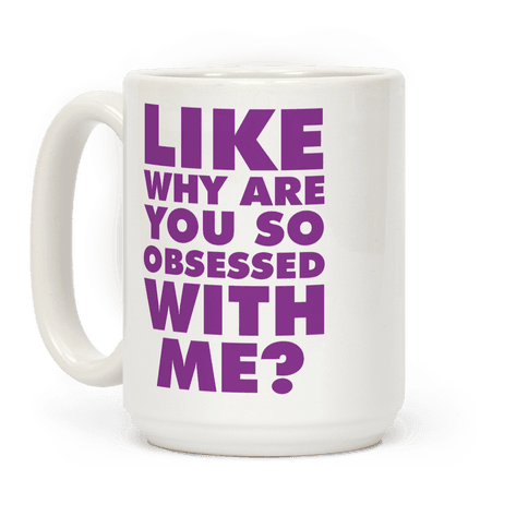 Like Why Are You So Obsessed with Me Coffee Mug