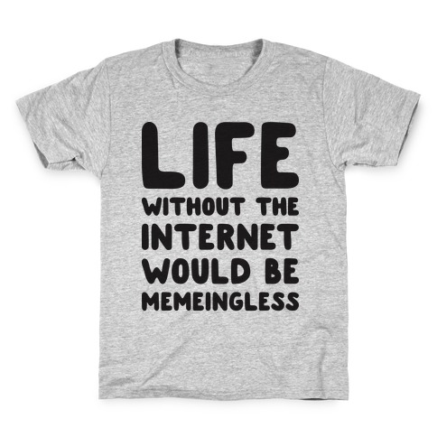 Life Without The Internet Would Be Memeingless Kids T-Shirt