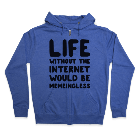 Life Without The Internet Would Be Memeingless Zip Hoodie