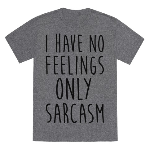 I Have No Feelings Only Sarcasm T-Shirt