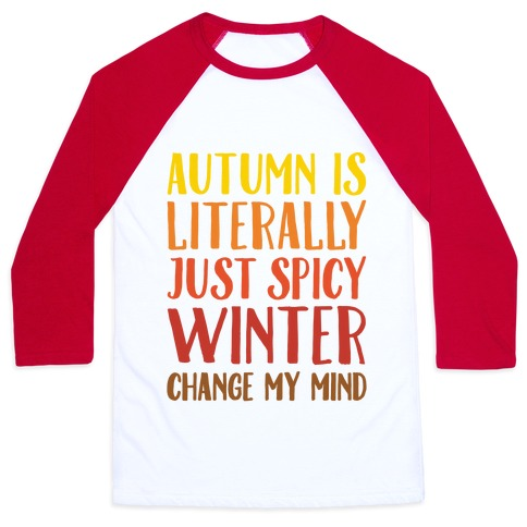 Autumn Is Literally Just Spicy Winter Change My Mind Baseball Tee