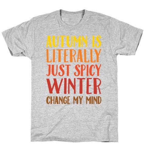 Autumn Is Literally Just Spicy Winter Change My Mind T-Shirt