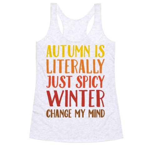 Autumn Is Literally Just Spicy Winter Change My Mind  Racerback Tank Top