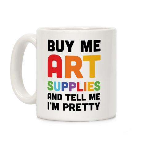 Buy Me Art Supplies And Tell Me I'm Pretty Coffee Mug
