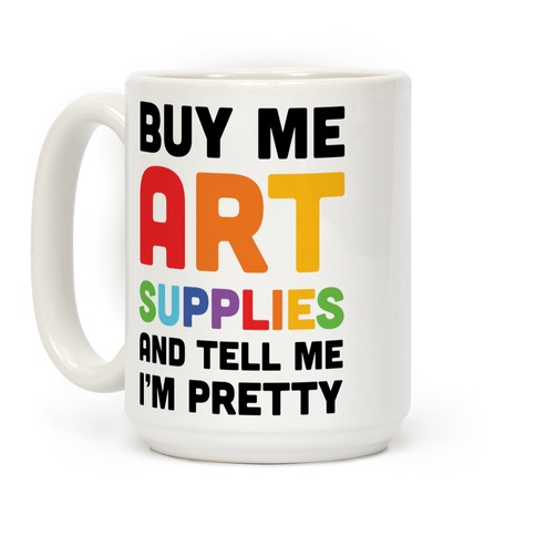 Buy Me Art Supplies And Tell Me I'm Pretty Coffee Mug