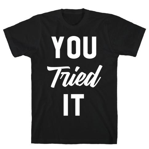 You Tried It T-Shirt