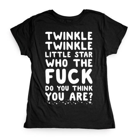 Twinkle Twinkle Little Star Who the F*** Do You Think You Are? Womens T-Shirt