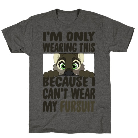 I'm Only Wearing This Because I Can't Wear My Fursuit T-Shirt