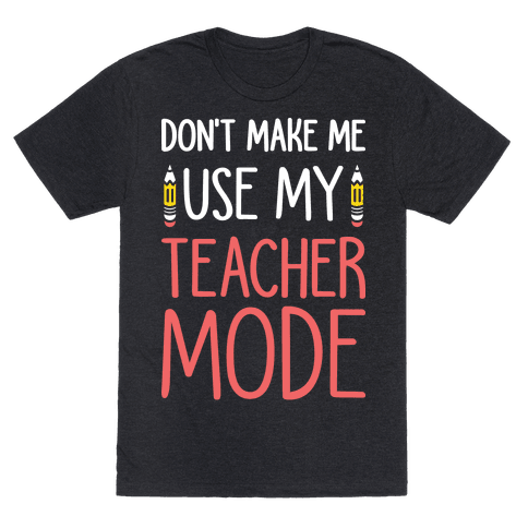 Dont Make Me Use My Teacher Mode (White)