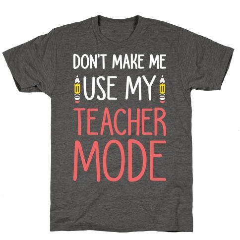 Don't Make Me Use My Teacher Mode (White) T-Shirt