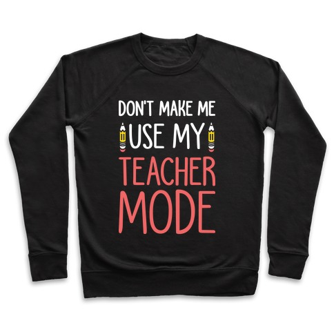 Don't Make Me Use My Teacher Mode (White) Pullover