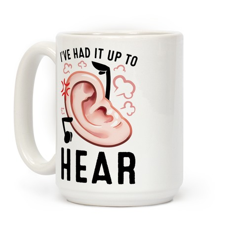 I've Had It Up To Hear Coffee Mug