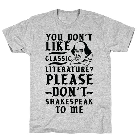 You Don't Like Classic Literature? Please Don't Shakespeak To Me T-Shirt