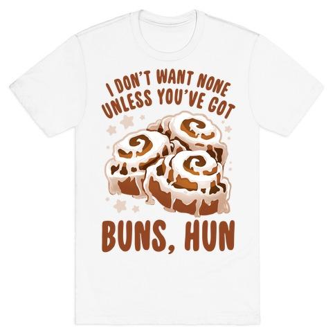 I don't want none unless you've got buns, hun T-Shirt