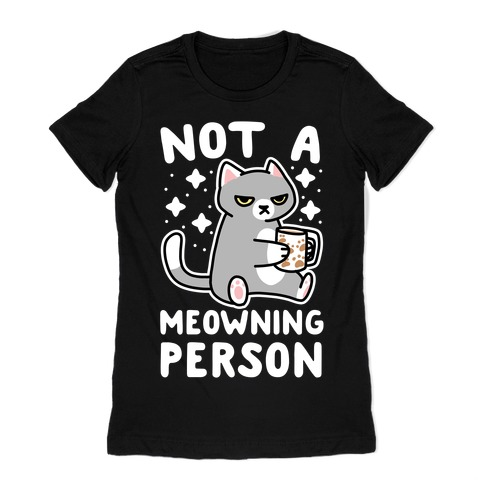 Not a Meowning Person Womens T-Shirt