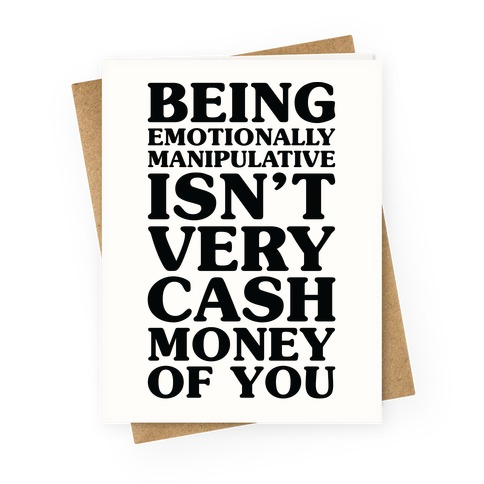 Being Emotionally Manipulative Isn't Very Cash Money Of You Greeting Card
