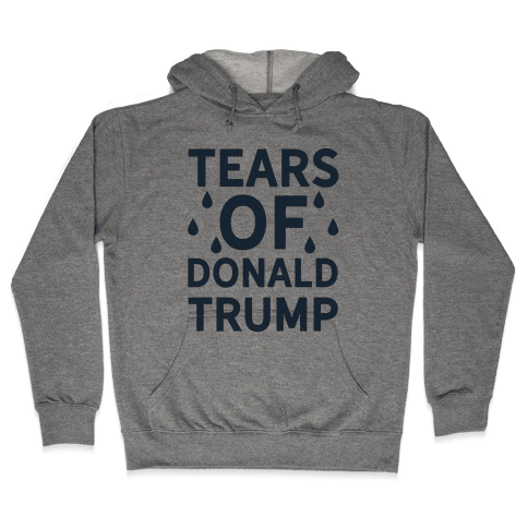 Tears of Donald Trump Hooded Sweatshirt