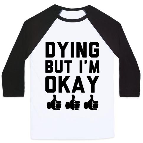 Dying, But I'm Okay Baseball Tee