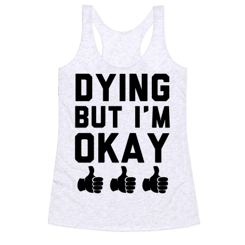 Dying, But I'm Okay Racerback Tank Top