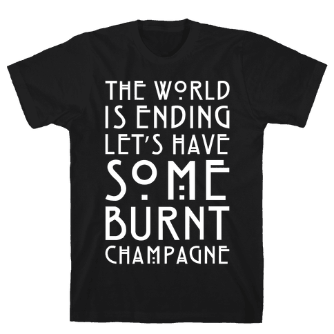 The World Is Ending Let's Have Some Burnt Champagne Parody White Print Mens T-Shirt