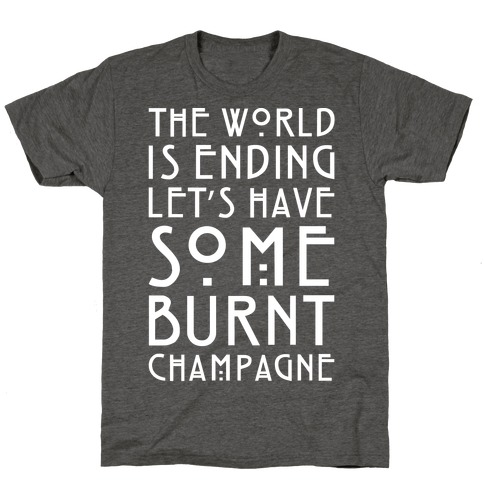 The World Is Ending Let's Have Some Burnt Champagne Parody White Print T-Shirt