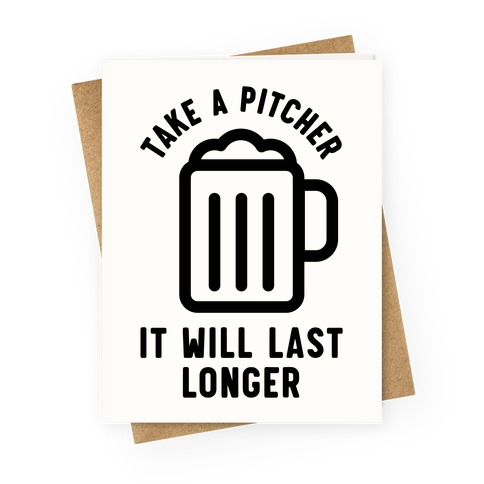 Take a Pitcher It Will Last Longer Greeting Card
