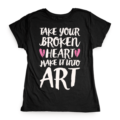 Take Your Broken Heart Make It Into Art White Print Womens T-Shirt