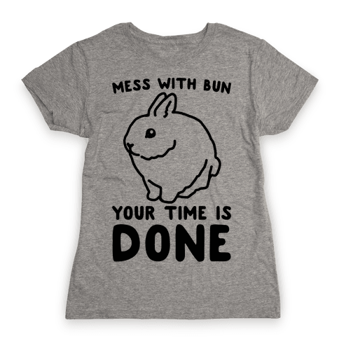Mess With Bun Your Time Is Done Womens T-Shirt
