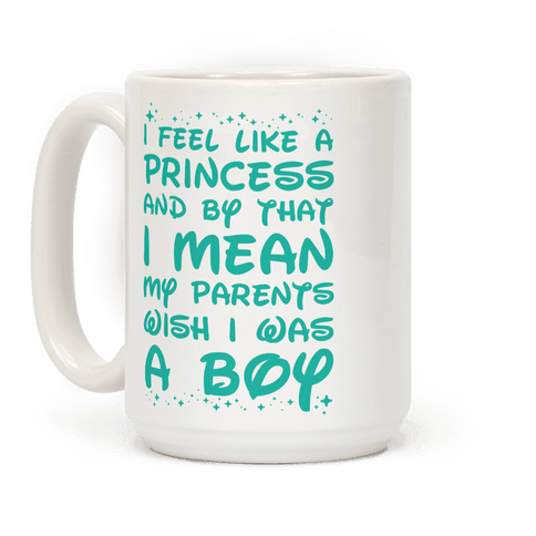 I Feel Like a Princess and by That I Mean my Parents Wish I was a Boy Coffee Mug