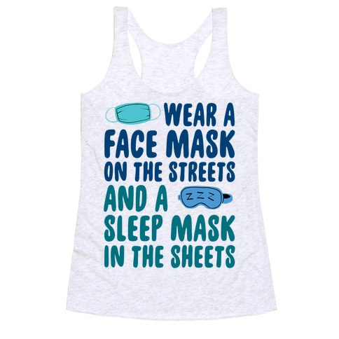 Wear A Face Mask On The Streets And A SLeep Mask In The Sheets Racerback Tank Top