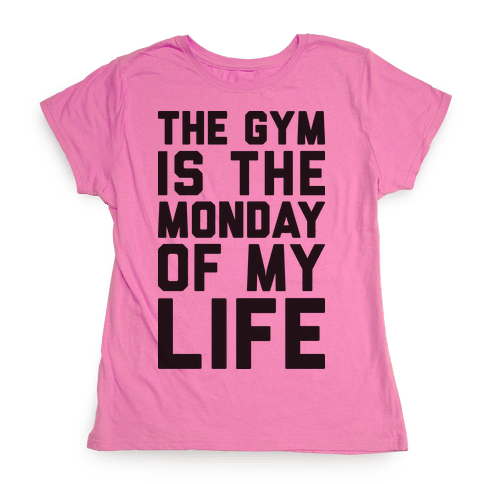 The Gym Is The Monday Of My Life Womens T-Shirt