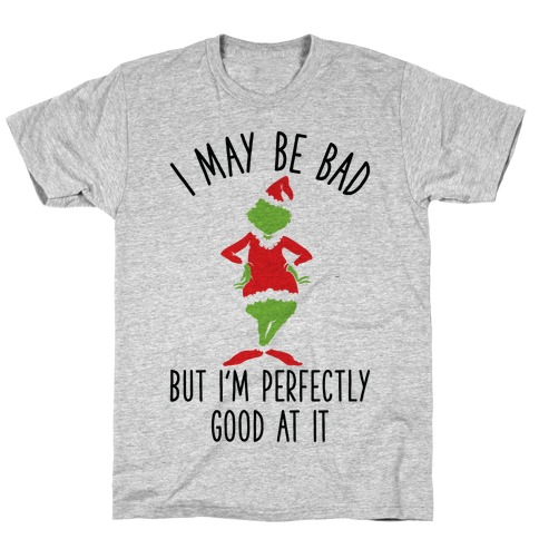 I May Be Bad But I'm Perfectly Good At It Grinch Parody T-Shirt