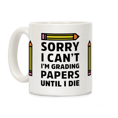 Sorry I Can't I'm Grading Papers Until I Die Coffee Mug