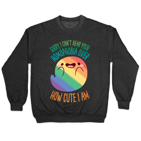 Sorry, I Can't Hear Your Homophobia Over How Cute I Am Pullover