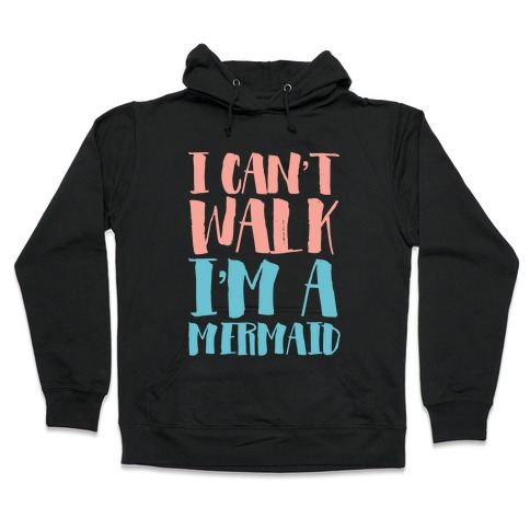 I Can't Walk, I'm a Mermaid Hooded Sweatshirt