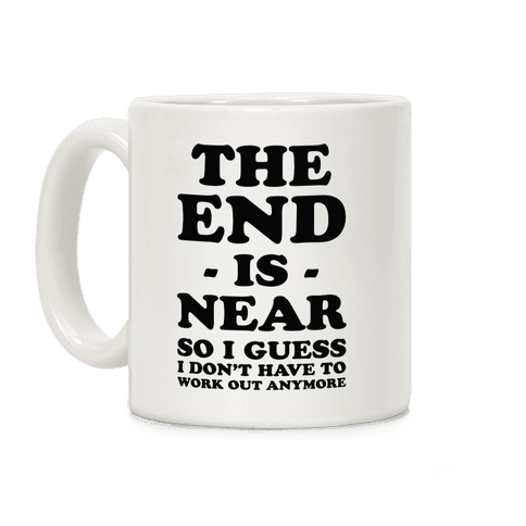 The End Is Near So I Guess I Don't Have To Work Out Anymore Coffee Mug