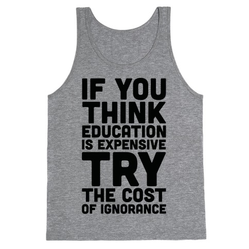 If You Think Education is Expensive Try the Cost of Ignorance Tank Top