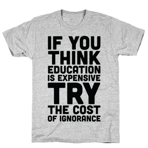 If You Think Education is Expensive Try the Cost of Ignorance T-Shirt