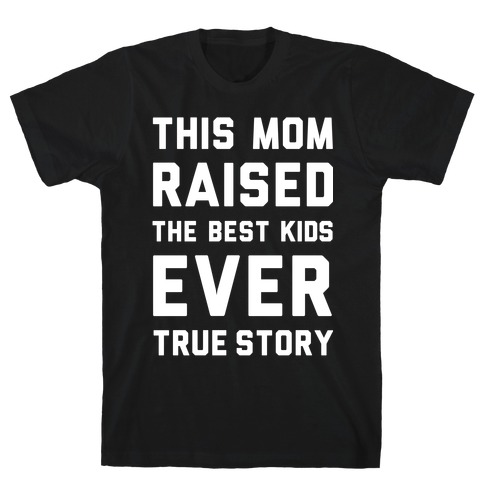 This Mom Raised The Best Kids Ever True Story Mens T-Shirt