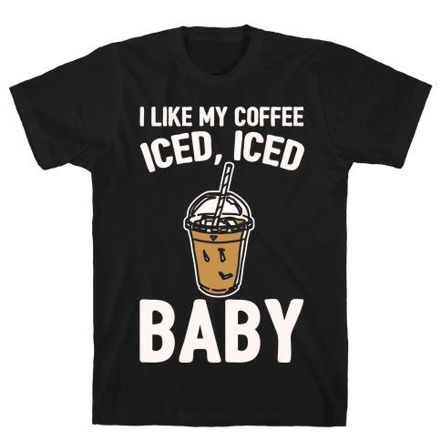 I Like My Coffee Iced Iced Baby Parody T-Shirt