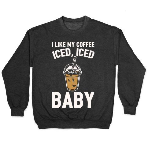 I Like My Coffee Iced Iced Baby Parody Pullover
