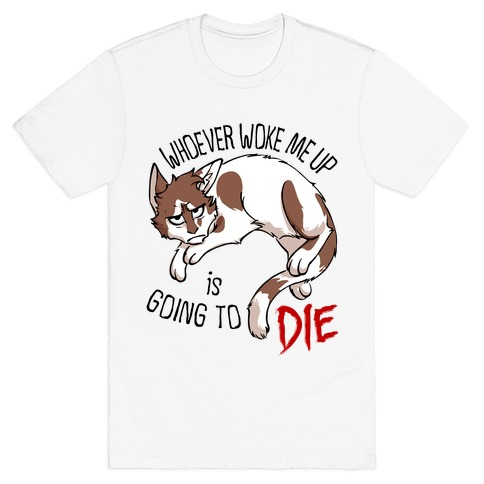 Whoever Woke Me Up Is Going To Die T-Shirt